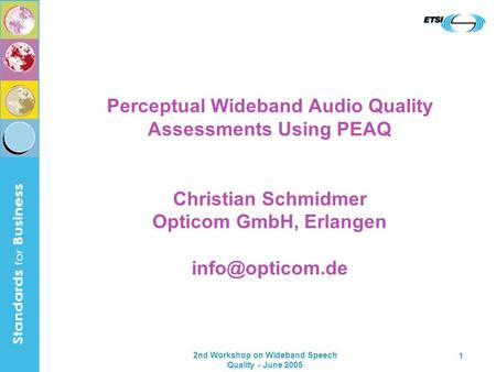 2nd Workshop on Wideband Speech Quality - June 2005 1 Perceptual Wideband Audio Quality Assessments Using PEAQ Christian Schmidmer Opticom GmbH, Erlangen.