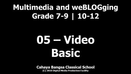 Multimedia and weBLOGging Grade 7-9 | 10-12 Cahaya Bangsa Classical School (C) 2010 Digital Media Production Facility 05 – Video Basic.