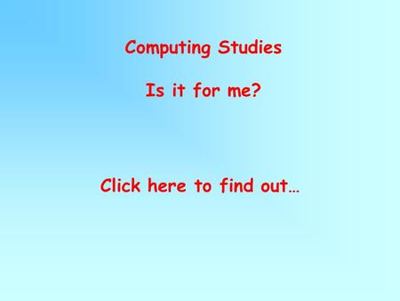 Computing Studies Is it for me? Click here to find out…