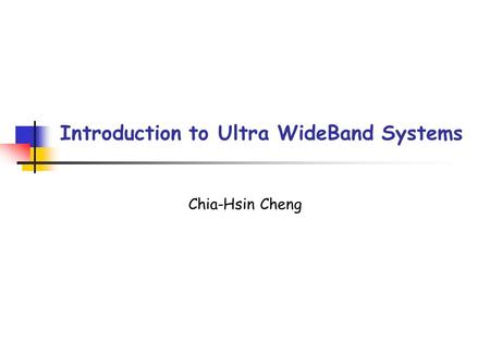 Introduction to Ultra WideBand Systems Chia-Hsin Cheng.