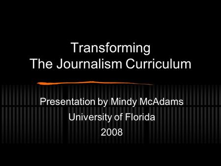 Transforming The Journalism Curriculum Presentation by Mindy McAdams University of Florida 2008.
