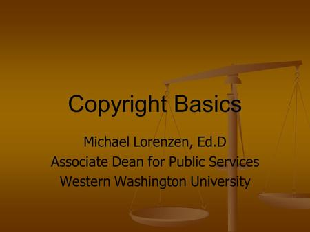 Copyright Basics Michael Lorenzen, Ed.D Associate Dean for Public Services Western Washington University.