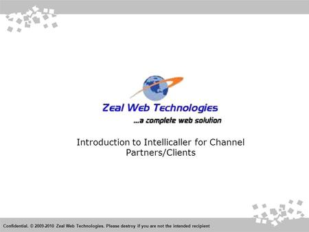 Introduction to Intellicaller for Channel Partners/Clients Confidential. © 2009-2010 Zeal Web Technologies. Please destroy if you are not the intended.
