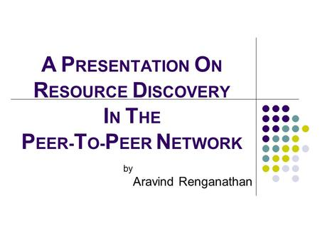 A P RESENTATION O N R ESOURCE D ISCOVERY I N T HE P EER- T O- P EER N ETWORK by Aravind Renganathan.