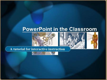 PowerPoint in the Classroom A tutorial for interactive instruction.