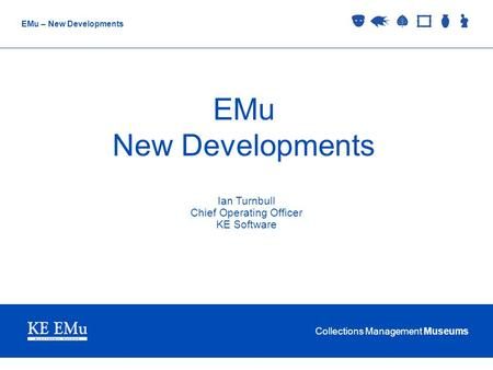 Collections Management Museums EMu – New Developments EMu New Developments Ian Turnbull Chief Operating Officer KE Software.