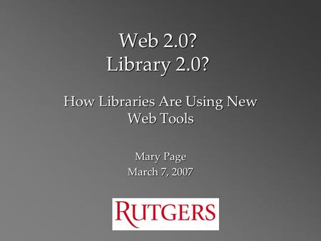 Web 2.0? Library 2.0? How Libraries Are Using New Web Tools Mary Page March 7, 2007.