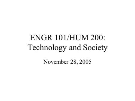 ENGR 101/HUM 200: Technology and Society November 28, 2005.