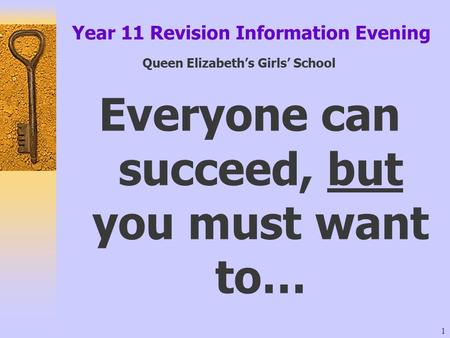 1 Year 11 Revision Information Evening Queen Elizabeth's Girls' School Everyone can succeed, but you must want to…