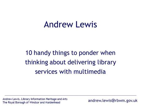 rbwm.gov.uk Andrew Lewis, Library Information Heritage and Arts The Royal Borough of Windsor and Maidenhead Andrew Lewis 10 handy things.