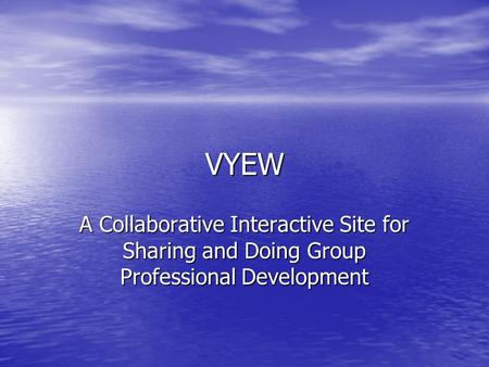 VYEW A Collaborative Interactive Site for Sharing and Doing Group Professional Development.