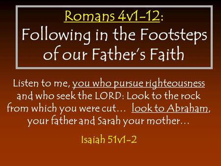 Romans 4v1-12: Following in the Footsteps of our Father's Faith Listen to me, you who pursue righteousness and who seek the LORD: Look to the rock from.
