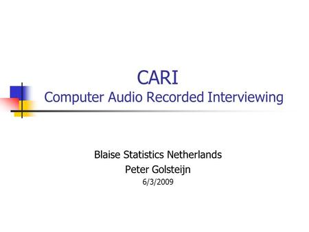 CARI Computer Audio Recorded Interviewing Blaise Statistics Netherlands Peter Golsteijn 6/3/2009.