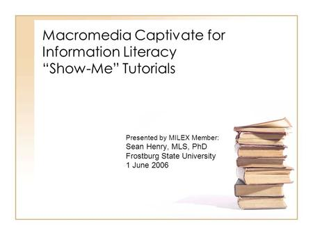 "Macromedia Captivate for Information Literacy ""Show-Me"" Tutorials Presented by MILEX Member: Sean Henry, MLS, PhD Frostburg State University 1 June 2006."