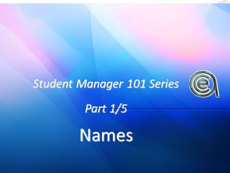 Student Manager 101 Series Part 1/5 Names. A general intro to Student Manager Inputting a name Editing names A few useful tips.