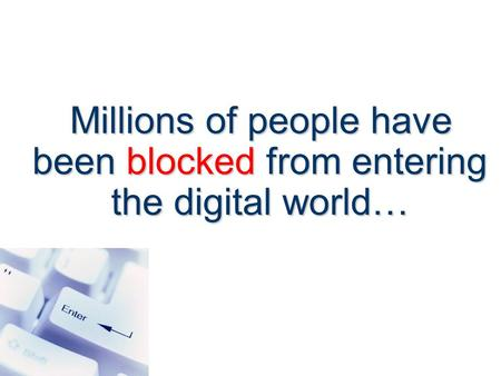 Millions of people have been blocked from entering the digital world… Millions of people have been blocked from entering the digital world…