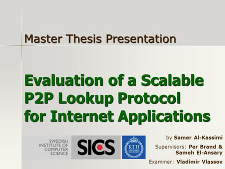 Evaluation of a Scalable P2P Lookup Protocol for Internet Applications Master Thesis Presentation by Samer Al-Kassimi Supervisors: Per Brand & Sameh El-Ansary.