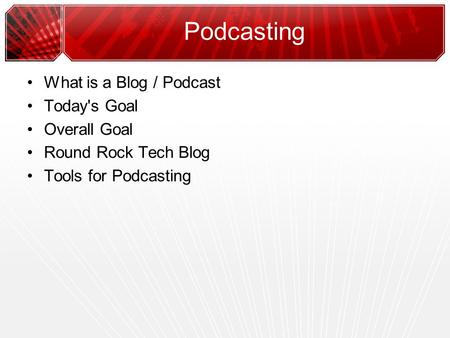 Podcasting What is a Blog / Podcast Today's Goal Overall Goal Round Rock Tech Blog Tools for Podcasting.