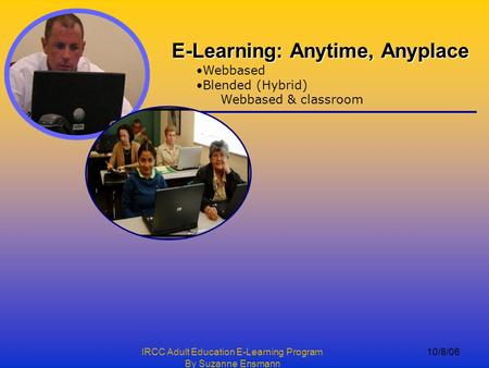 IRCC Adult Education E-Learning Program By Suzanne Ensmann 10/8/06 E-Learning: Anytime, Anyplace Webbased Blended (Hybrid) Webbased & classroom.