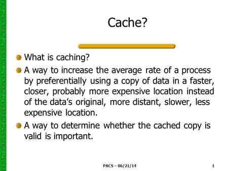 PACS – 06/21/14 1 Cache? What is caching? A way to increase the average rate of a process by preferentially using a copy of data in a faster, closer, probably.