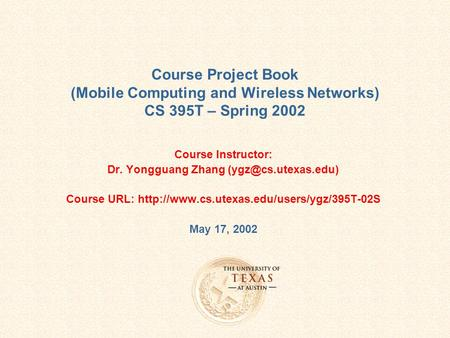 Course Project Book (<strong>Mobile</strong> Computing and Wireless Networks) CS 395T – Spring 2002 Course Instructor: Dr. Yongguang Zhang Course URL: