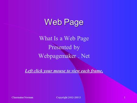 Charmaine NormanCopyright 2002-200131 What Is a Web Page Presented by Webpagemaker. Net Left click your mouse to view each frame, Web Page.