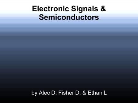 Electronic Signals & Semiconductors by Alec D, Fisher D, & Ethan L.