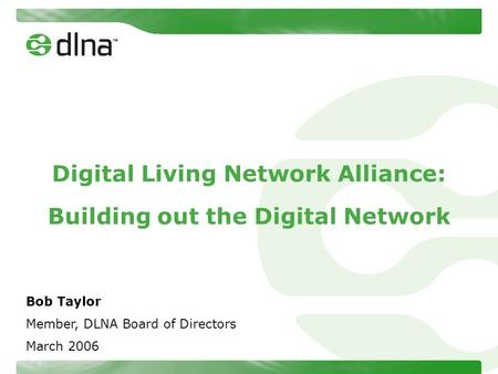 Digital Living Network Alliance: Building out the Digital Network Bob Taylor Member, DLNA Board of Directors March 2006.