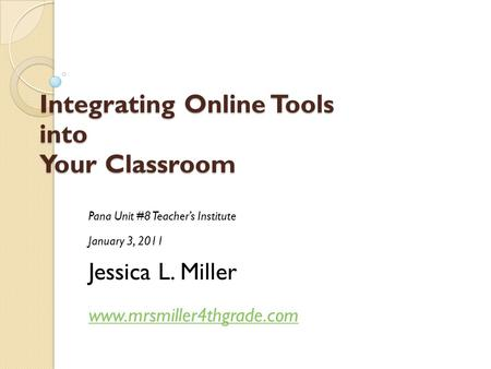 Integrating Online Tools into Your Classroom Pana Unit #8 Teacher's Institute January 3, 2011 Jessica L. Miller www.mrsmiller4thgrade.com.