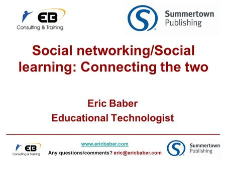 Social networking/Social learning: Connecting the two Eric Baber Educational Technologist  Any questions/comments?