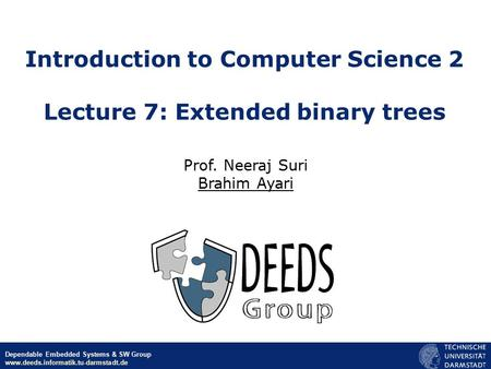 © Neeraj Suri EU-NSF ICT March 2006 Dependable Embedded Systems & SW Group www.deeds.informatik.tu-darmstadt.de Introduction to Computer Science 2 Lecture.