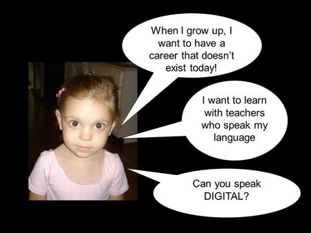 I want to learn with teachers who speak my language When I grow up, I want to have a career that doesn't exist today! Can you speak DIGITAL?