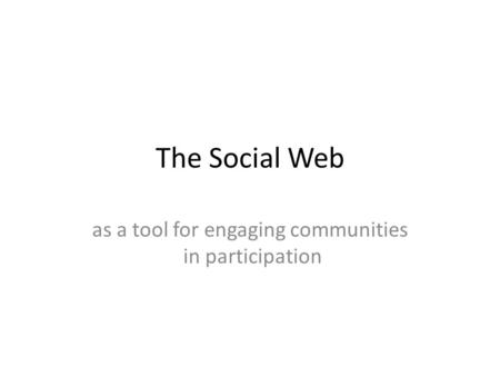The Social Web as a tool for engaging communities in participation.