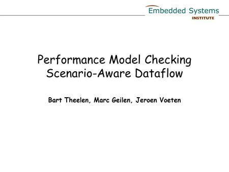 Performance Model Checking Scenario-Aware Dataflow Bart Theelen, Marc Geilen, Jeroen Voeten.