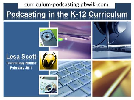 Curriculum-podcasting.pbwiki.com. Technology Mentor School District 15 o 280 educators o 3500 students 13 schools 3 alternate school sites A Little Background…