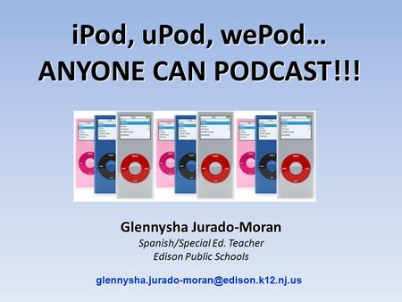 Glennysha Jurado-Moran Spanish/Special Ed. Teacher Edison Public Schools iPod, uPod, wePod… ANYONE CAN PODCAST!!!