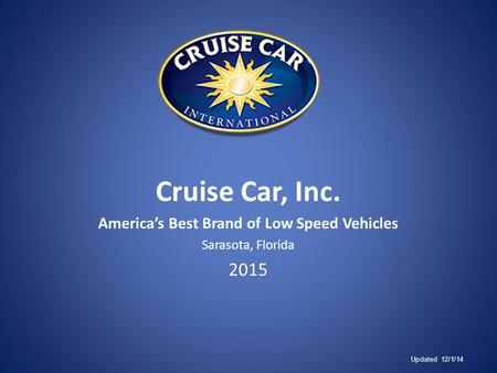 Cruise Car, Inc. America's Best Brand of Low Speed Vehicles Sarasota, Florida 2015 Updated 12/1/14.