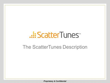 Proprietary & Confidential The ScatterTunes Description.