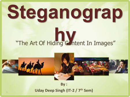 "Steganograp hy By : Uday Deep Singh (IT-2 / 7 th Sem) ""The Art Of Hiding Content In Images"" 1."