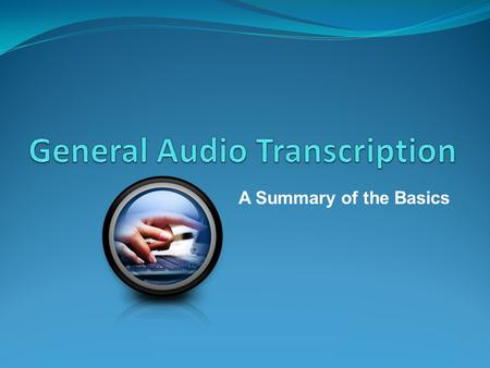 A Summary of the Basics. What is Audio Transcription? Audio Transcription is the practise of converting audio files to typed text. Audio File types include.wav,.mp3,.mp4.