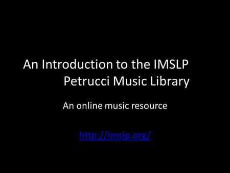 An Introduction to the IMSLP Petrucci Music Library An online music resource