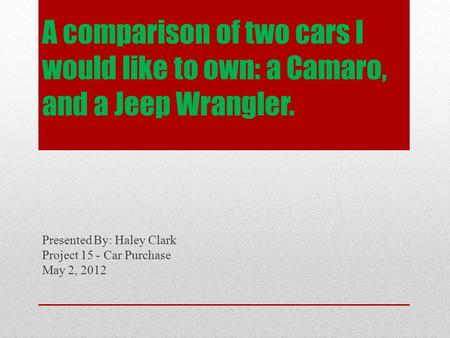 A comparison of two cars I would like to own: a Camaro, and a Jeep Wrangler. Presented By: Haley Clark Project 15 - Car Purchase May 2, 2012.