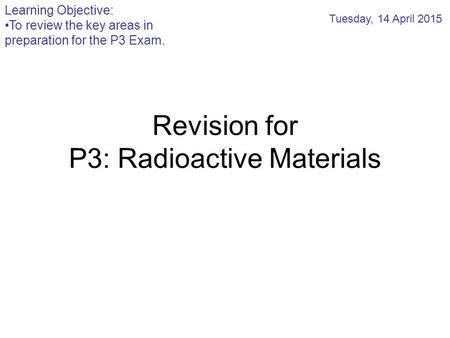 Revision for P3: Radioactive Materials Tuesday, 14 April 2015 Learning Objective: To review the key areas in preparation for the P3 Exam.