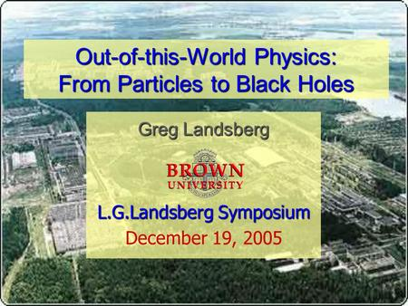 Out-of-this-World Physics: From Particles to Black Holes Greg Landsberg L.G.Landsberg Symposium L.G.Landsberg Symposium December 19, 2005.