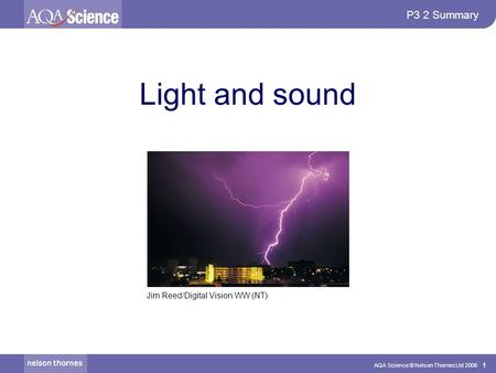 AQA Science © Nelson Thornes Ltd 2006 1 P3 2 Summary Light and sound Jim Reed/Digital Vision WW (NT)