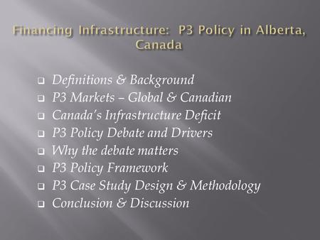  Definitions & Background  P3 Markets – Global & Canadian  Canada's Infrastructure Deficit  P3 Policy Debate and Drivers  Why the debate matters 