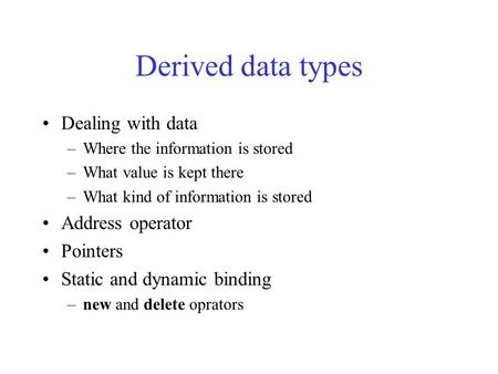 Derived data types Dealing with data –Where the information is stored –What value is kept there –What kind of information is stored Address operator Pointers.