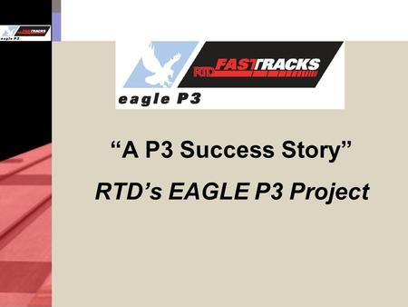 """A P3 Success Story"" RTD's EAGLE P3 Project. 2 East Corridor 22.8 miles of commuter rail between Denver Union Station and Denver International Airport."