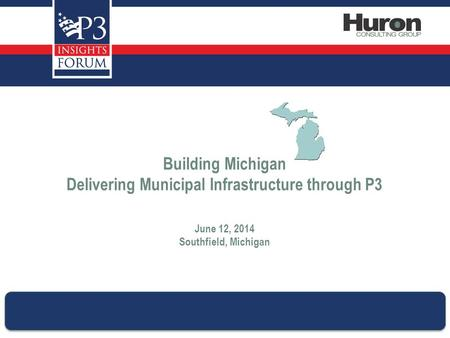 Building Michigan Delivering Municipal Infrastructure through P3 June 12, 2014 Southfield, Michigan.