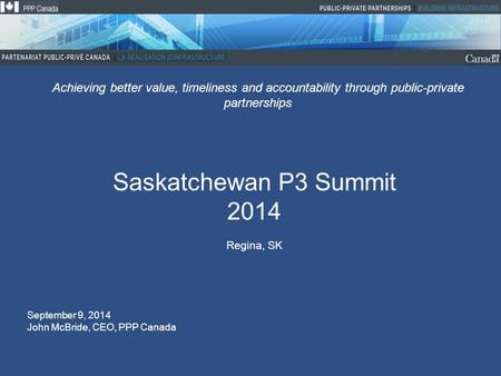 Saskatchewan P3 Summit 2014 Regina, SK Achieving better value, timeliness and accountability through public-private partnerships September 9, 2014 John.